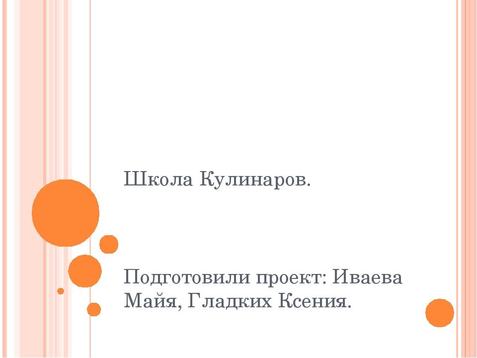 Школа Кулинаров. Подготовили проект: Иваева Майя, Гладких Ксения.