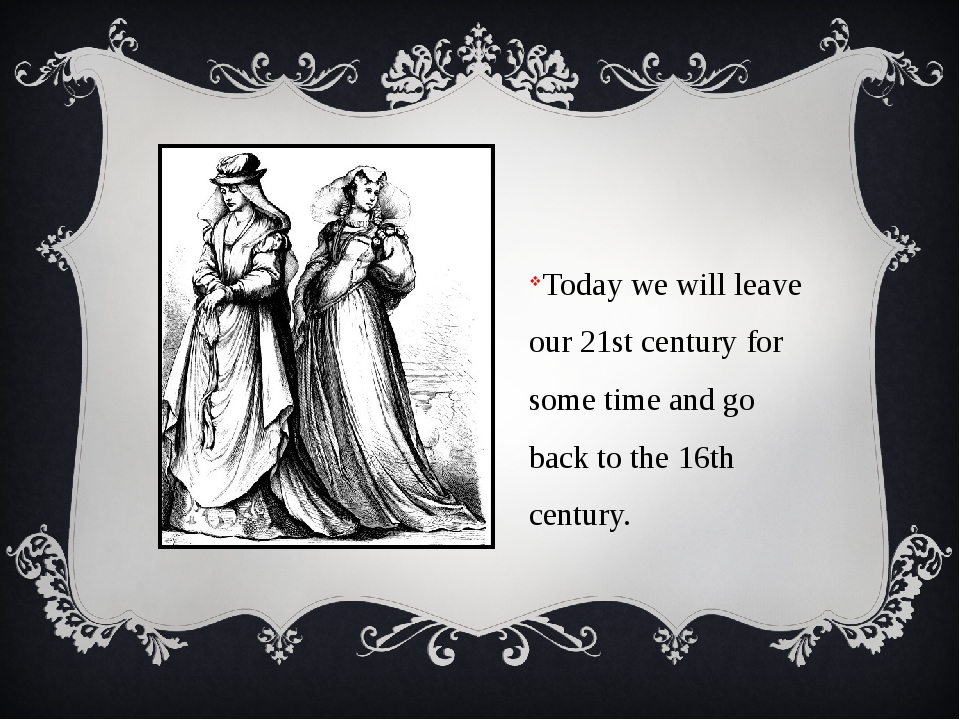 Today we will leave our 21st century for some time and go back to the 16th c...