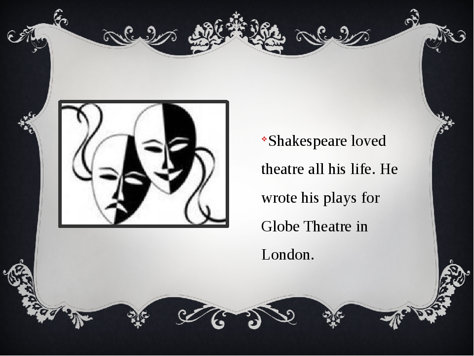 Shakespeare loved theatre all his life. He wrote his plays for Globe Theatre...