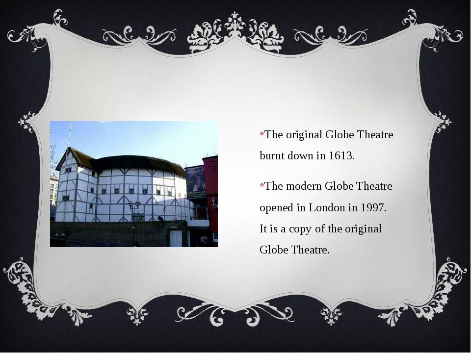 The original Globe Theatre burnt down in 1613. The modern Globe Theatre open...