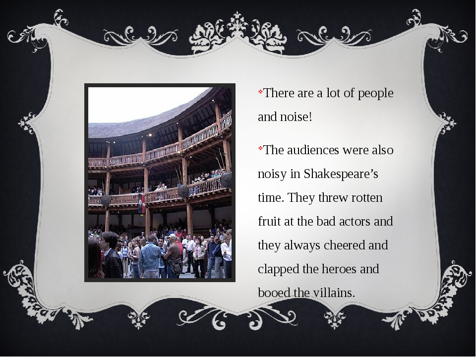 There are a lot of people and noise! The audiences were also noisy in Shakes...