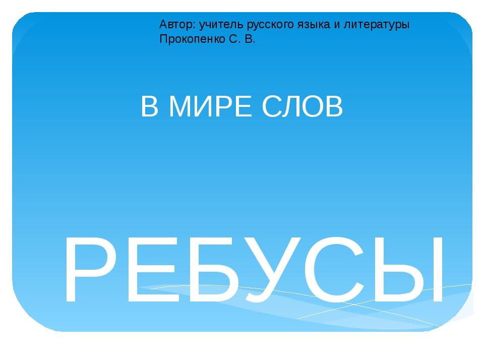 В МИРЕ СЛОВ РЕБУСЫ Автор: учитель русского языка и литературы Прокопенко С. В.