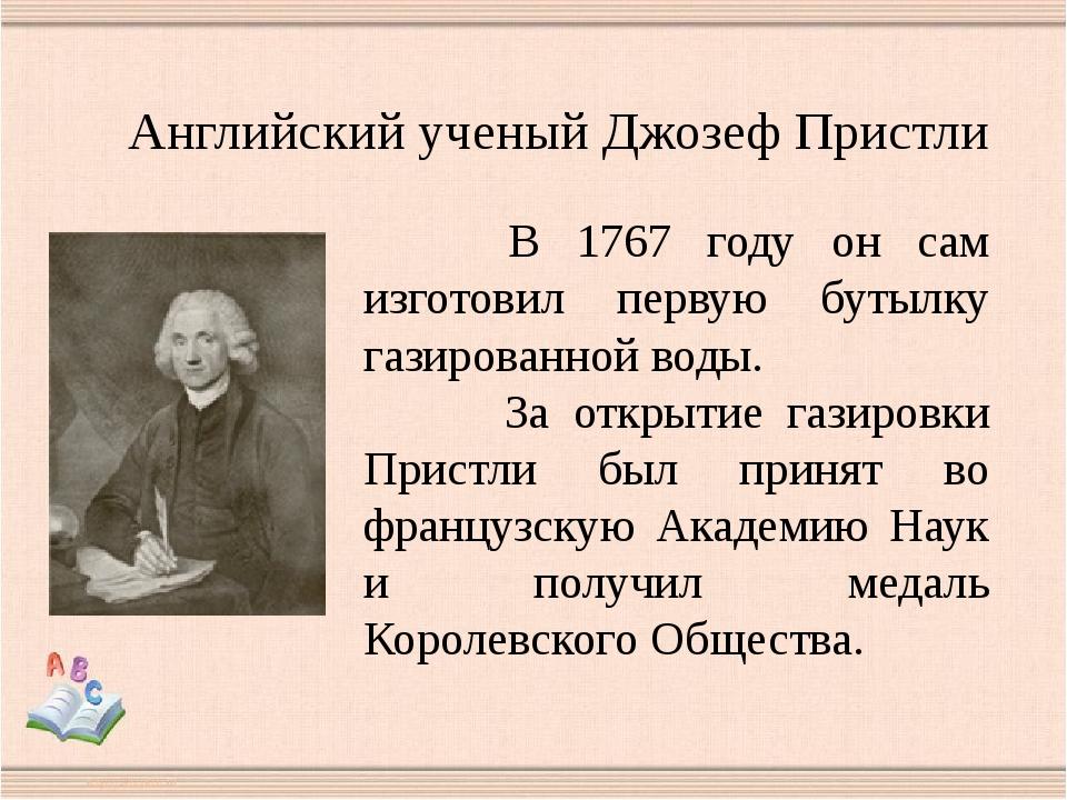 В 1767 году он сам изготовил первую бутылку газированной воды. За открытие г...