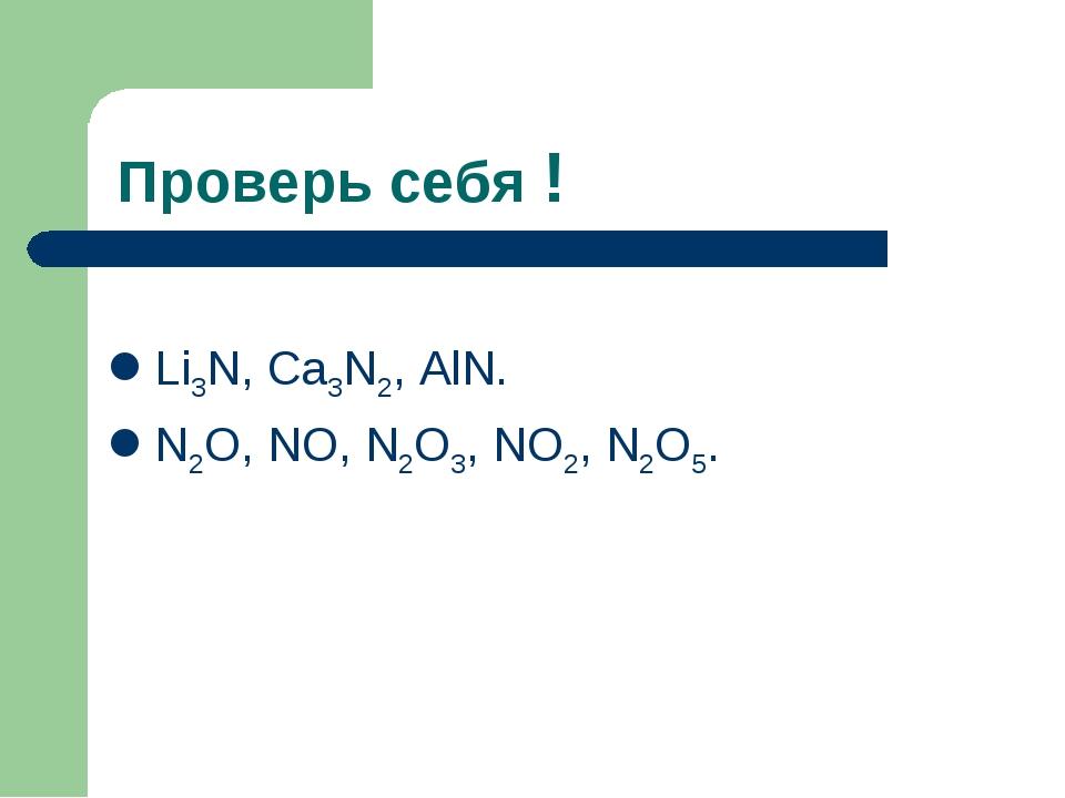 Проверь себя ! Li3N, Ca3N2, AlN. N2O, NO, N2O3, NO2, N2O5.