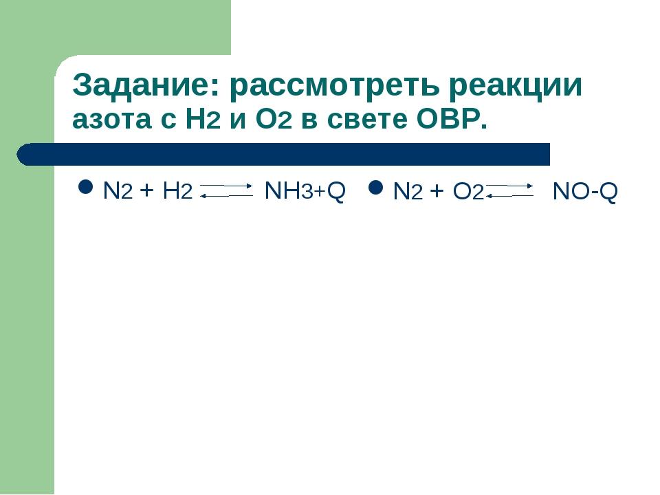 Задание: рассмотреть реакции азота с Н2 и О2 в свете ОВР. N2 + H2 NH3+Q N2 +...