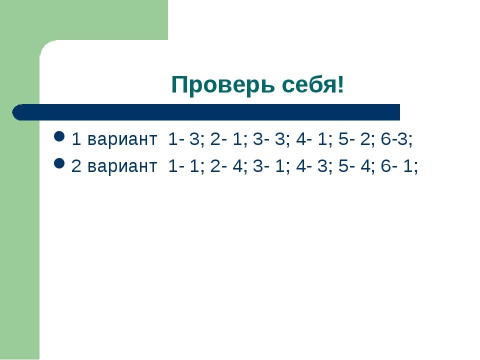 Проверь себя! 1 вариант 1- 3; 2- 1; 3- 3; 4- 1; 5- 2; 6-3; 2 вариант 1- 1; 2-...