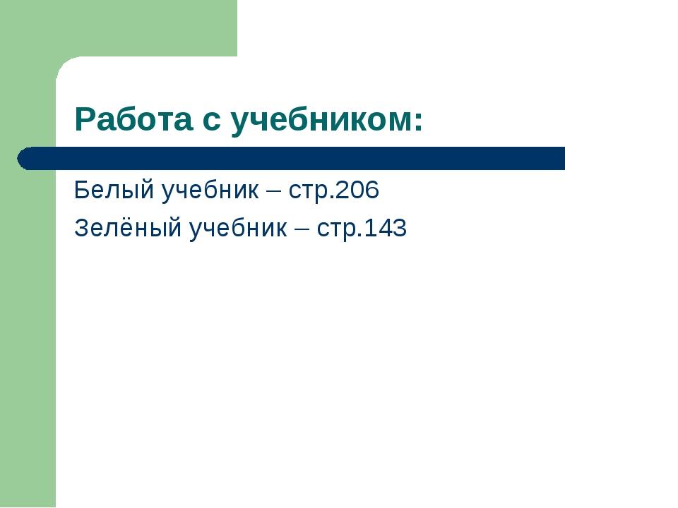 Работа с учебником: Белый учебник – стр.206 Зелёный учебник – стр.143