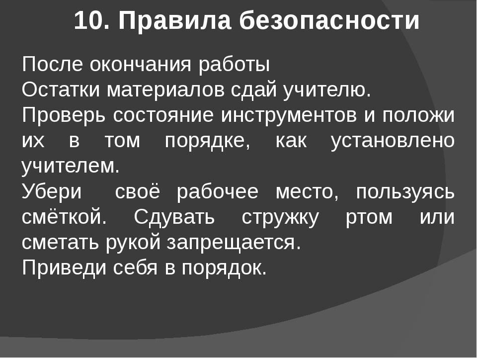 10. Правила безопасности После окончания работы Остатки материалов сдай учите...