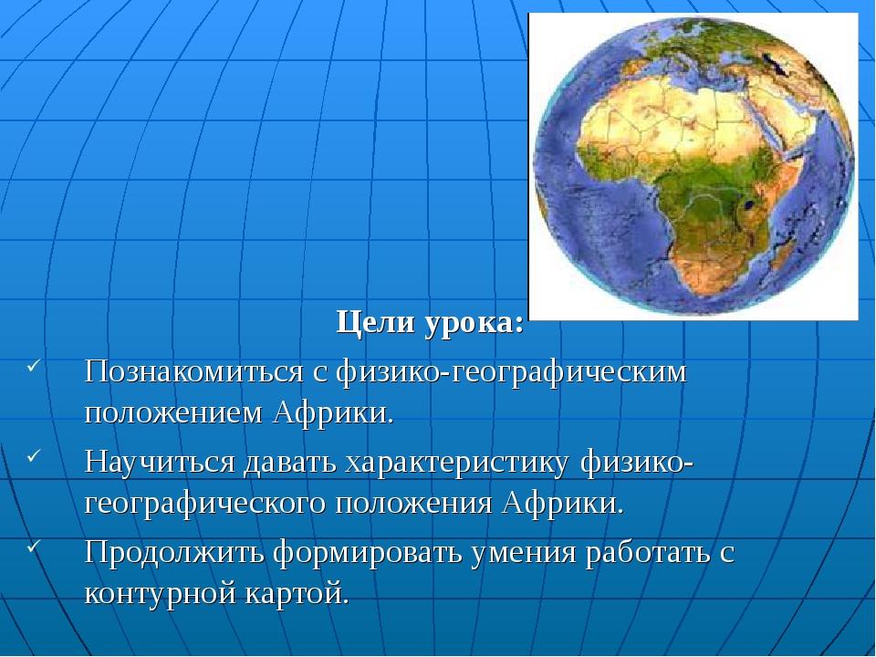 Цели урока: Познакомиться с физико-географическим положением Африки. Научитьс...