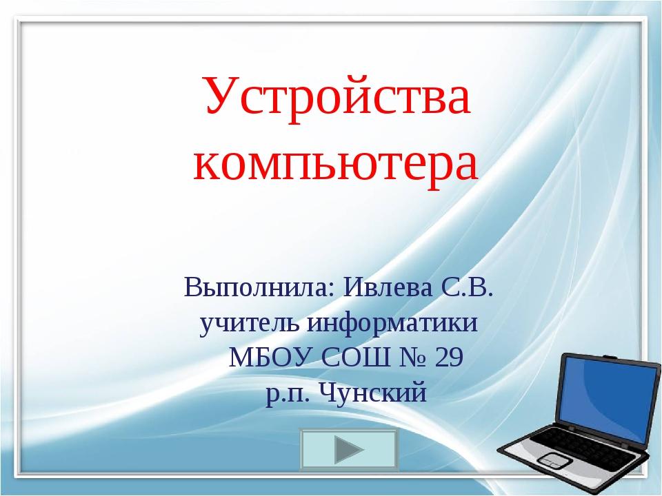 Устройства компьютера Выполнила: Ивлева С.В. учитель информатики МБОУ СОШ № 2...