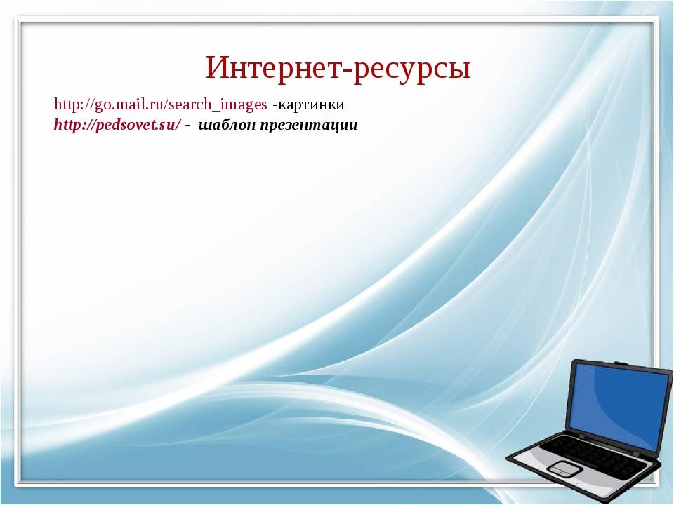 Интернет-ресурсы http://go.mail.ru/search_images -картинки http://pedsovet.su...