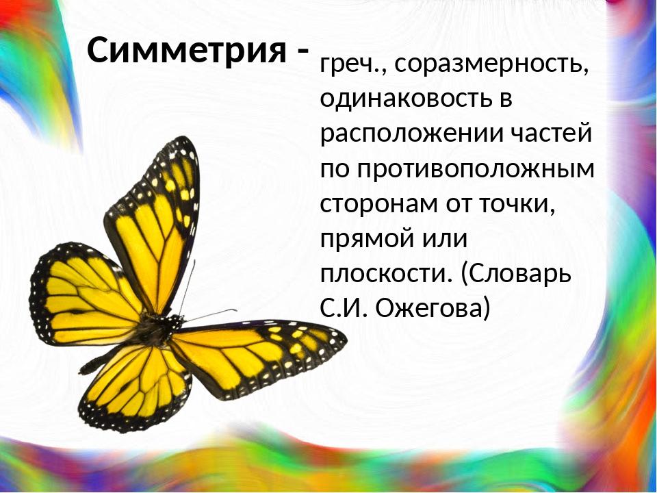 Симметрия - греч., соразмерность, одинаковость в расположении частей по проти...