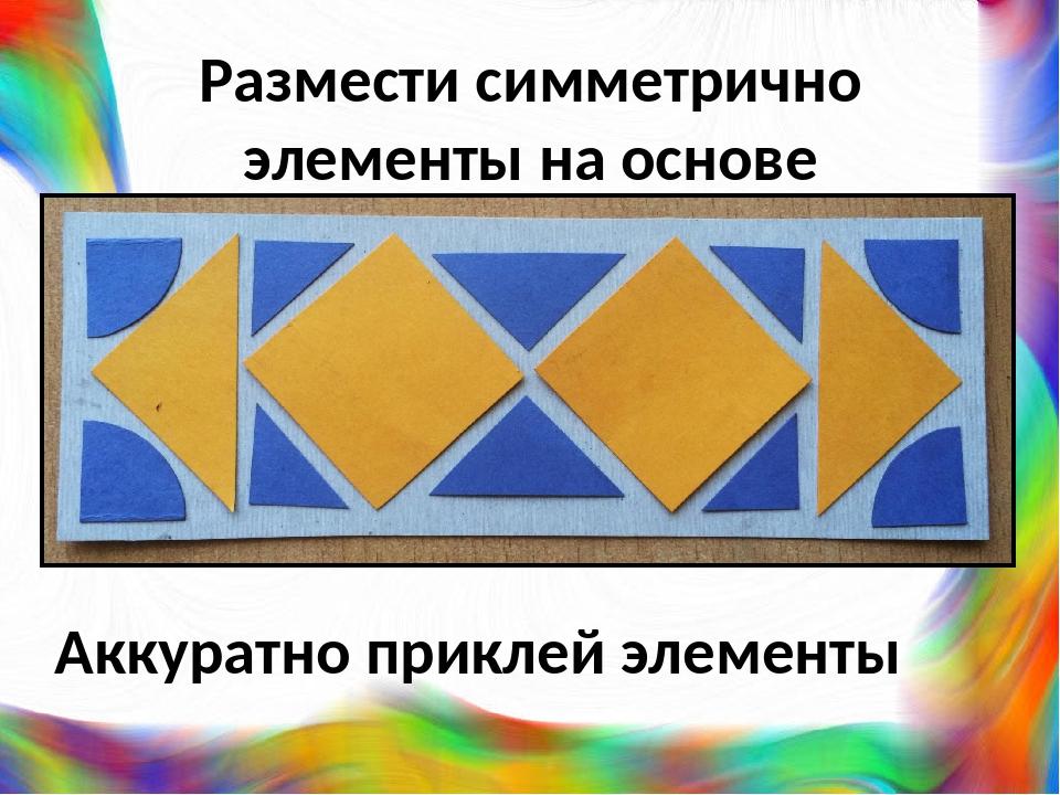 Размести симметрично элементы на основе Аккуратно приклей элементы