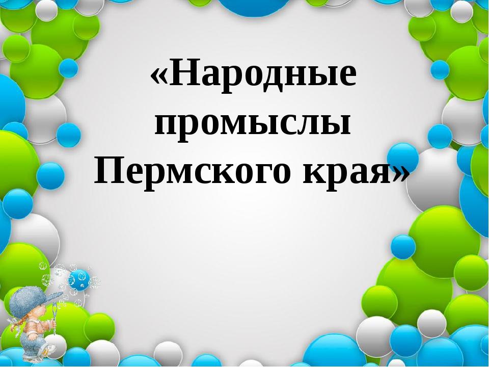 «Народные промыслы Пермского края»