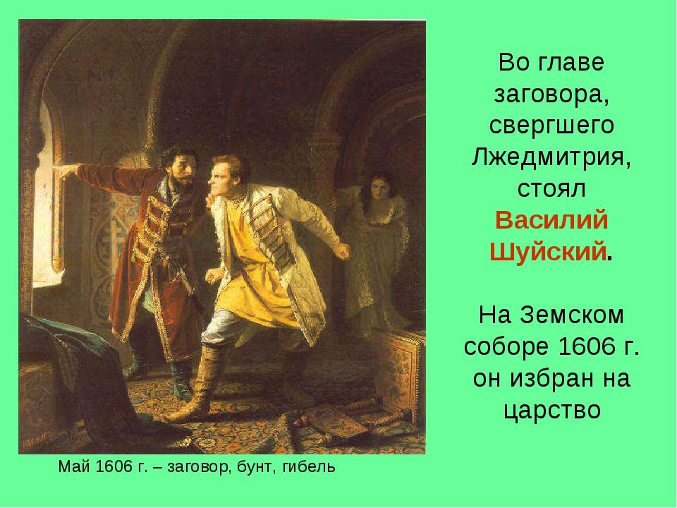 Май 1606 г. – заговор, бунт, гибель Во главе заговора, свергшего Лжедмитрия,...
