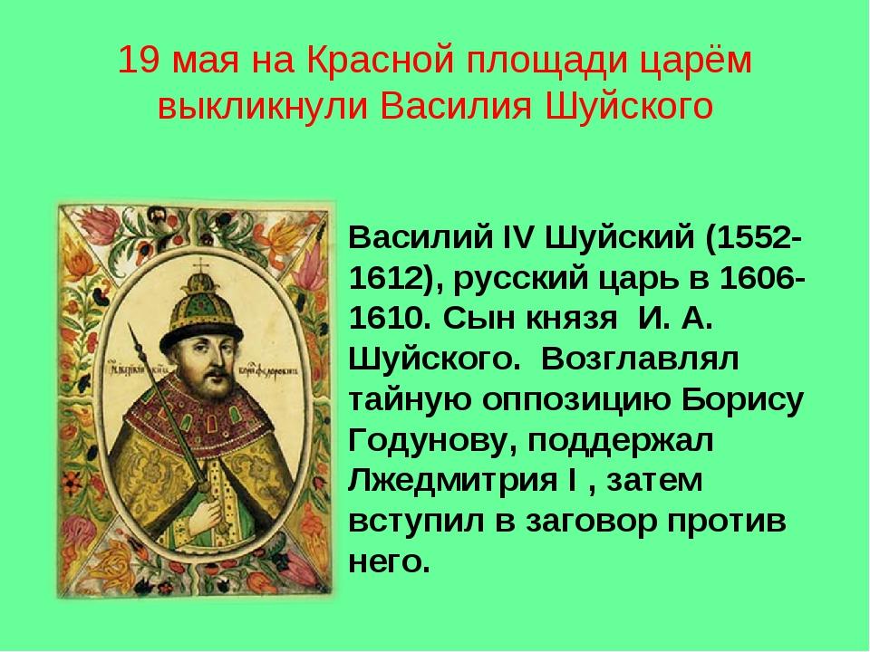 19 мая на Красной площади царём выкликнули Василия Шуйского Василий IV Шуйски...