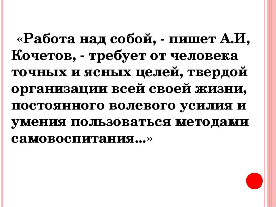 «Работа над собой, - пишет А.И, Кочетов, - требует от человека точных и ясн...