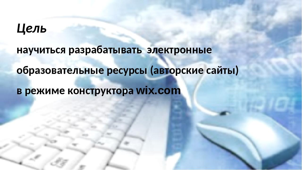 Цель научиться разрабатывать электронные образовательные ресурсы (авторские...