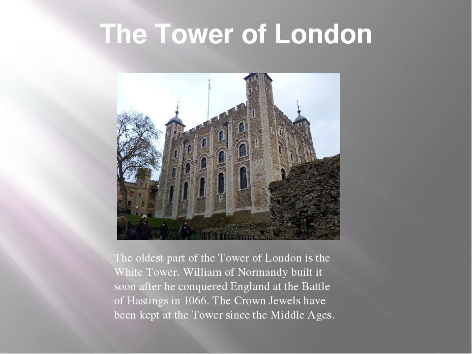 The Tower of London The oldest part of the Tower of London is the White Tower...