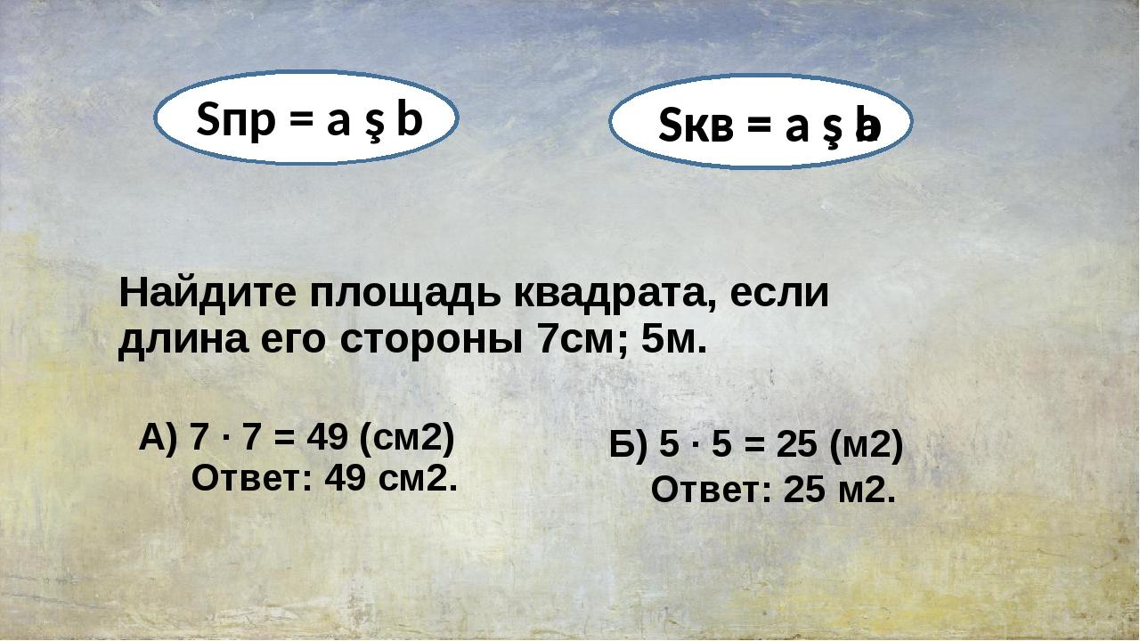 Найдите площадь квадрата, если длина его стороны 7см; 5м. А) 7 ∙ 7 = 49 (см2)...