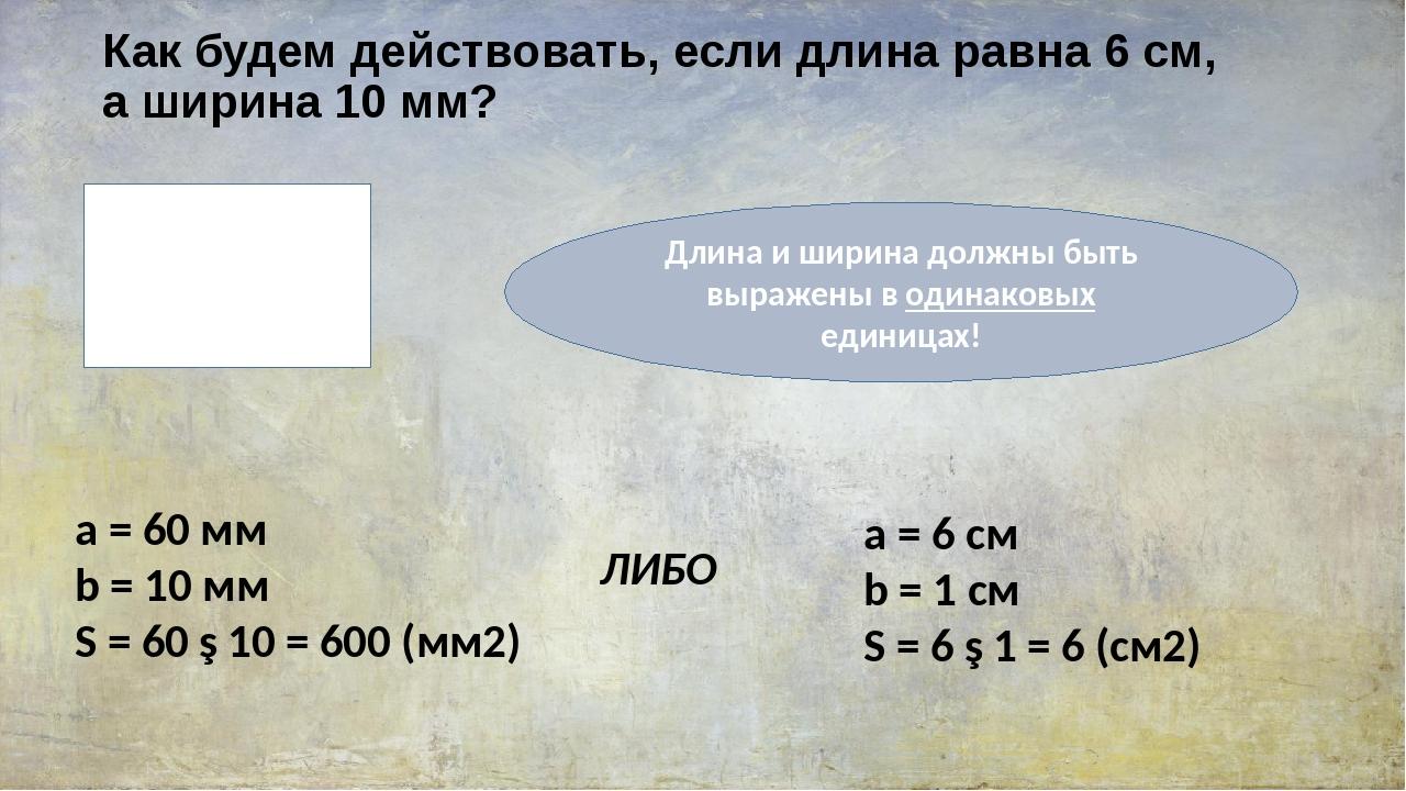Как будем действовать, если длина равна 6 см, а ширина 10 мм? a = 6 см b = 10...