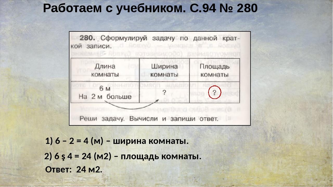 Работаем с учебником. С.94 № 280 1) 6 – 2 = 4 (м) – ширина комнаты. 2) 6 ∙ 4...
