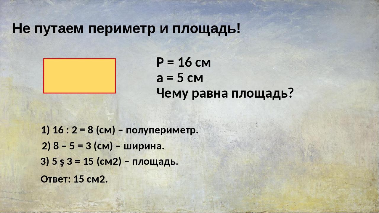 Не путаем периметр и площадь! P = 16 см a = 5 см Чему равна площадь? 1) 16 :...