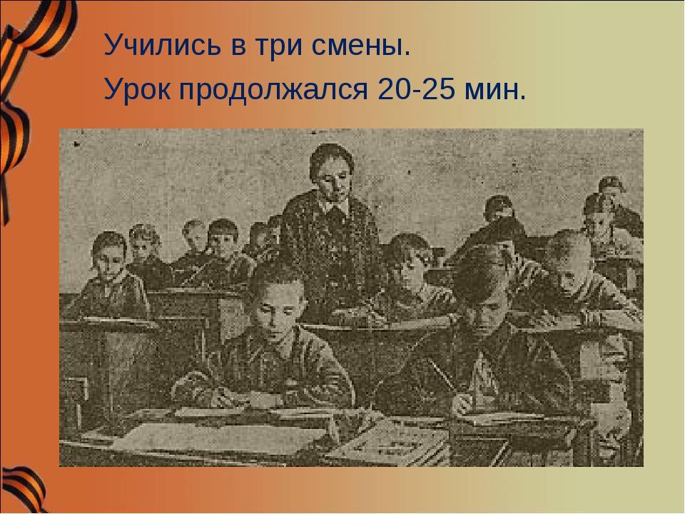 Учились в три смены. Урок продолжался 20-25 мин.