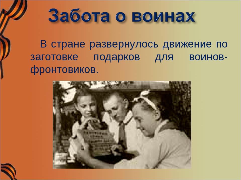 В стране развернулось движение по заготовке подарков для воинов- фронтовиков.