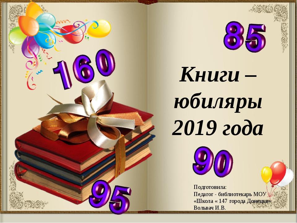Книги – юбиляры 2019 года Подготовила: Педагог - библиотекарь МОУ «Школа « 14...