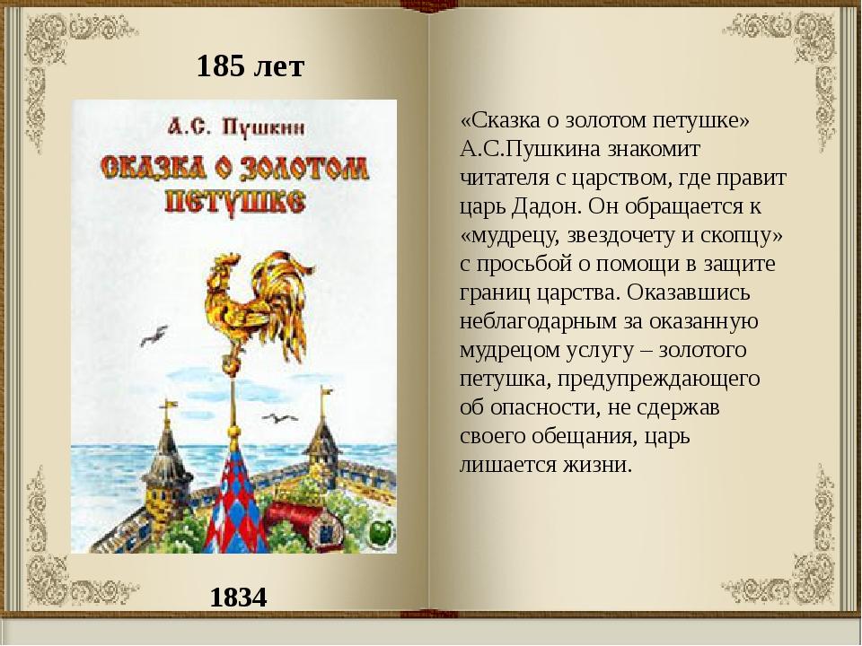 1834 185 лет «Сказка о золотом петушке» А.С.Пушкина знакомит читателя с царст...