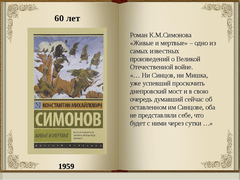1959 60 лет Роман К.М.Симонова «Живые и мертвые»– одно из самых известных пр...