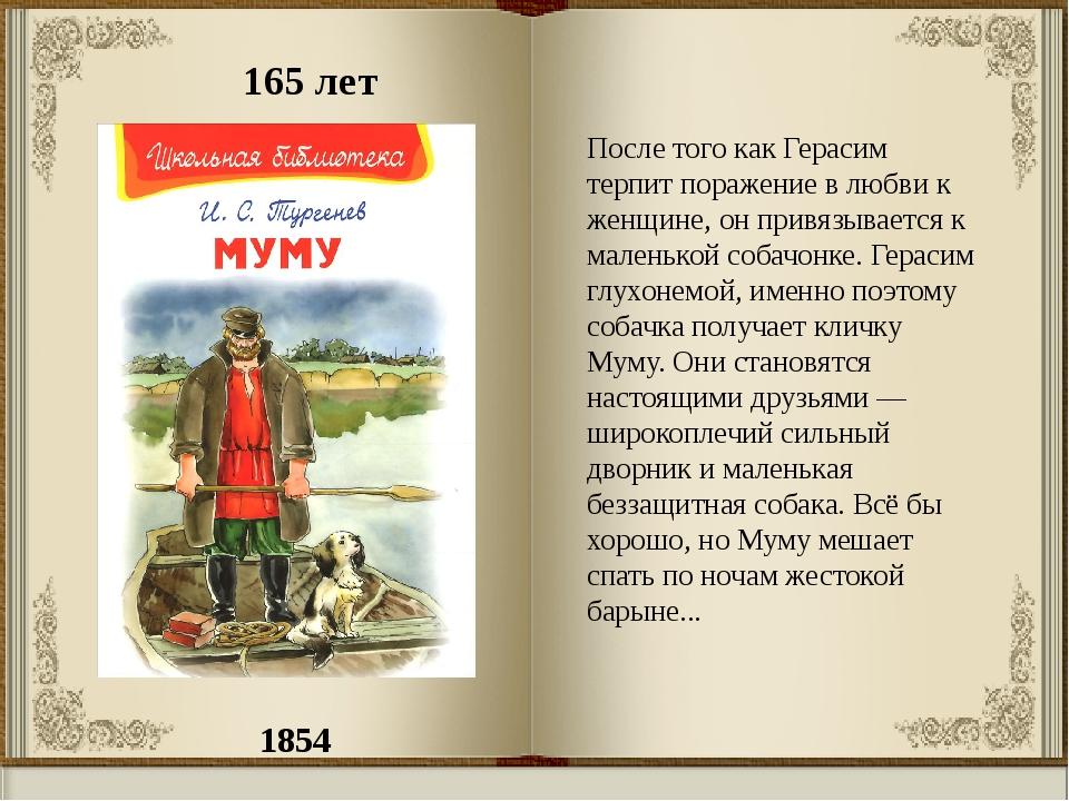 1854 165 лет После того как Герасим терпит поражение в любви к женщине, он пр...