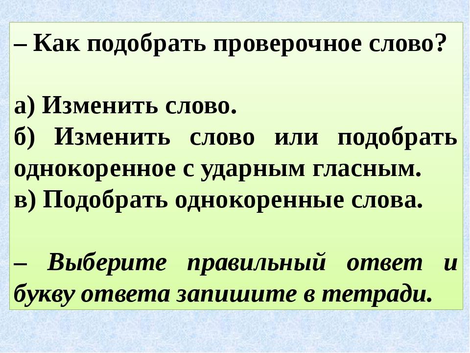 – Как подобрать проверочное слово? а) Изменить слово. б) Изменить слово или п...