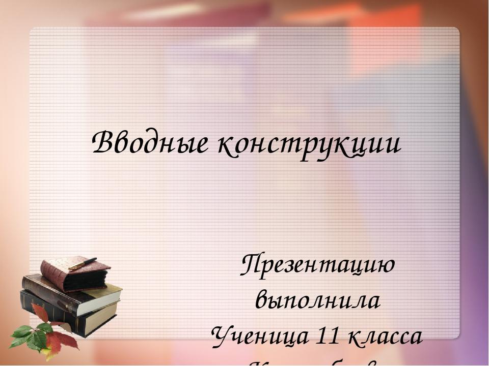 Вводные конструкции Презентацию выполнила Ученица 11 класса Краснобаева Екате...