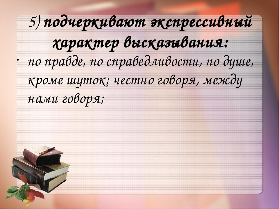 5)подчеркивают экспрессивный характер высказывания: по правде, по справедлив...