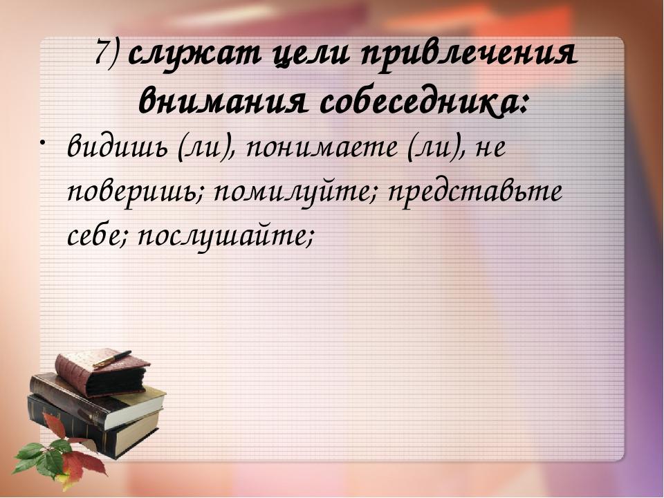 7)служат цели привлечения внимания собеседника: видишь (ли), понимаете (ли),...