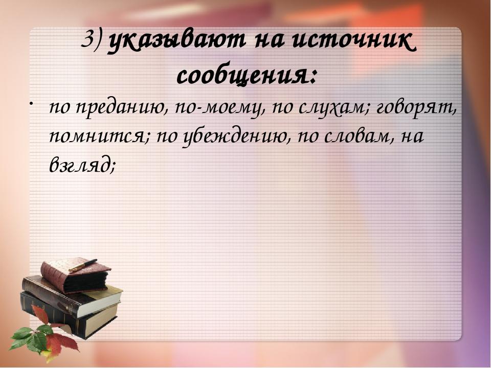 3)указывают на источник сообщения: по преданию, по-моему, по слухам; говорят...