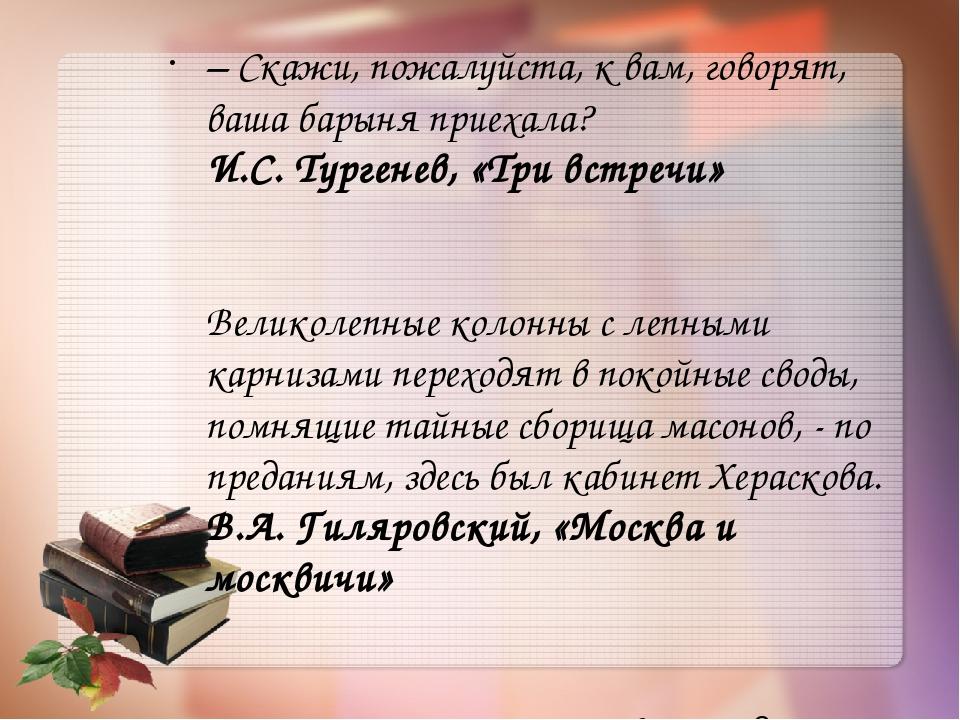 – Скажи, пожалуйста, к вам, говорят, ваша барыня приехала? И.С. Тургенев, «Т...