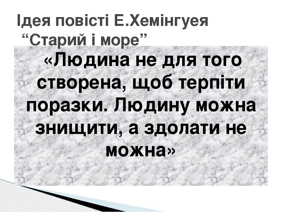 «Людина не для того створена, щоб терпіти поразки. Людину можна знищити, а з...