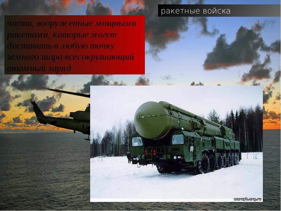 ракетные войска части, вооруженные мощными ракетами, которые могут доставить...