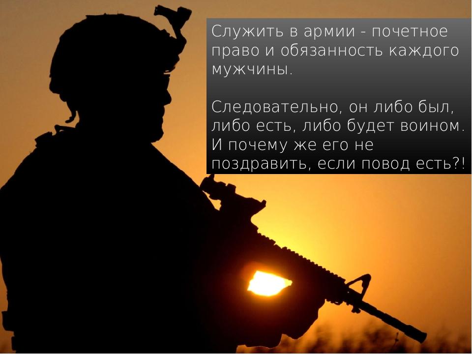Служить в армии - почетное право и обязанность каждого мужчины. Следовательно...