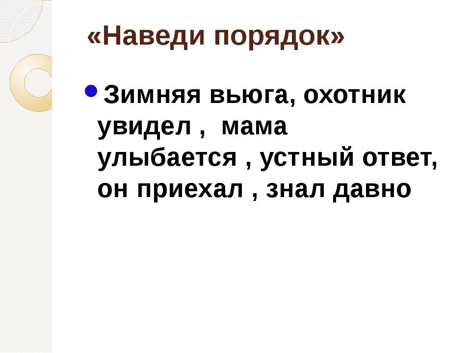 «Наведи порядок» Зимняя вьюга, охотник увидел , мама улыбается , устный отве...