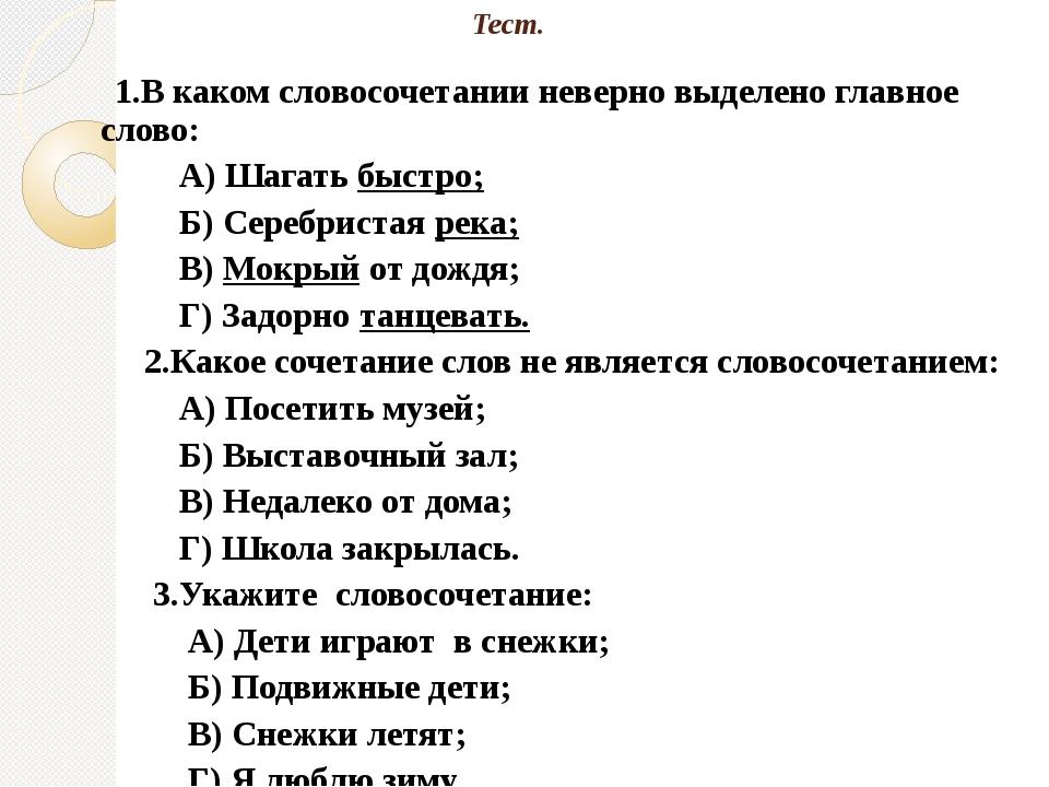 Тест. 1.В каком словосочетании неверно выделено главное слово: А) Шагать быст...