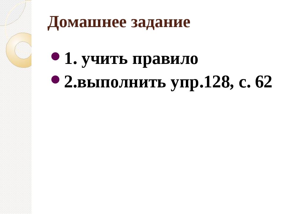 Домашнее задание 1. учить правило 2.выполнить упр.128, с. 62