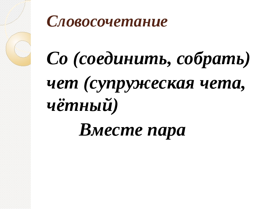 Словосочетание Со (соединить, собрать) чет (супружеская чета, чётный) Вместе...