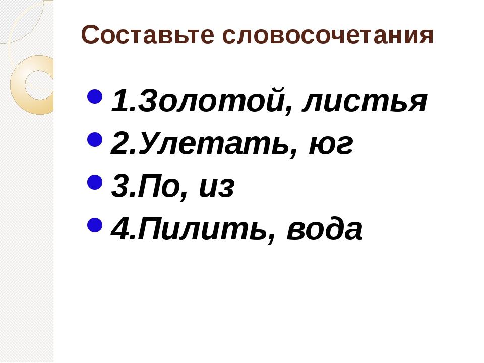 Составьте словосочетания 1.Золотой, листья 2.Улетать, юг 3.По, из 4.Пилить, в...