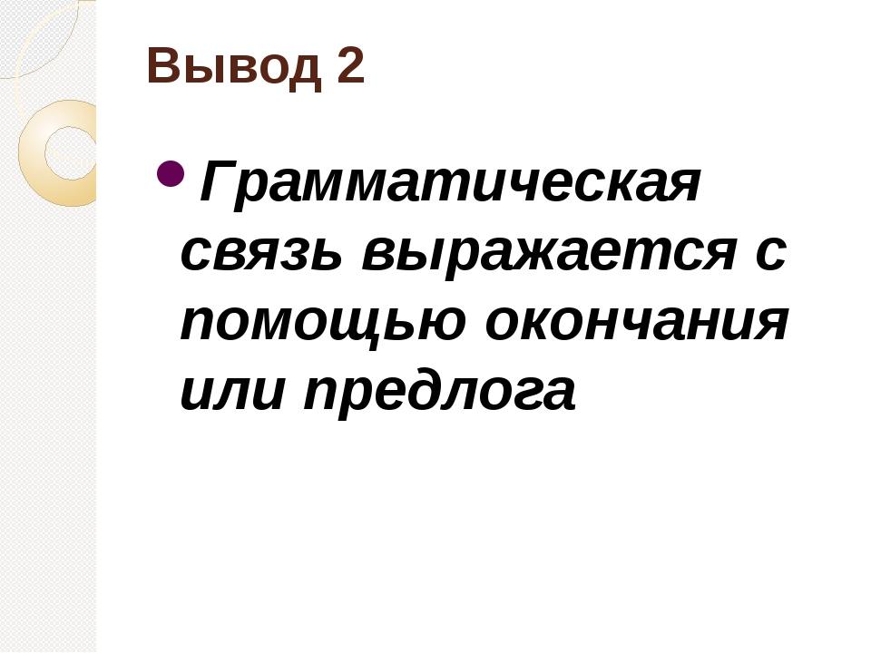 Вывод 2 Грамматическая связь выражается с помощью окончания или предлога