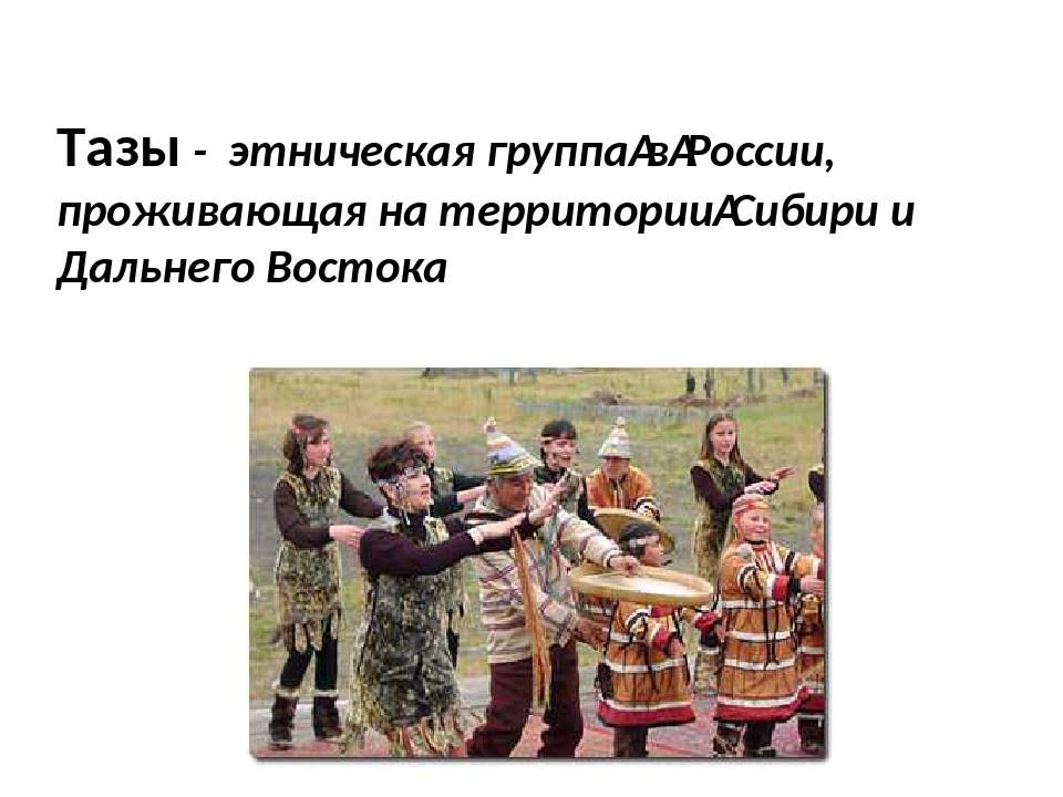 Тазы - этническая группавРоссии, проживающая на территорииСибири и Дальнег...