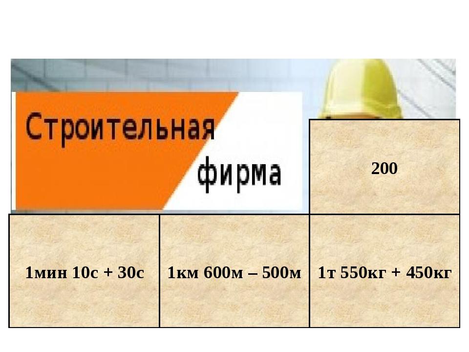 1мин 10с + 30с 1км 600м – 500м 1т 550кг + 450кг 200